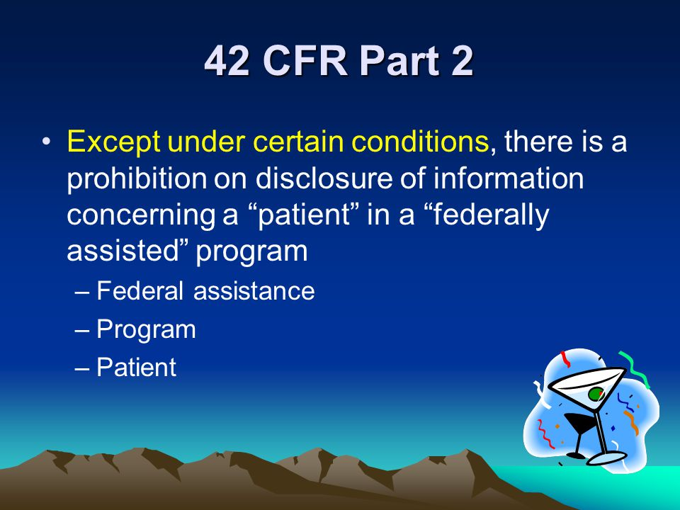 """42 CFR Part 2 Except under certain conditions, there is a prohibition on disclosure of information concerning a """"patient"""" in a """"federally assisted"""" pr"""