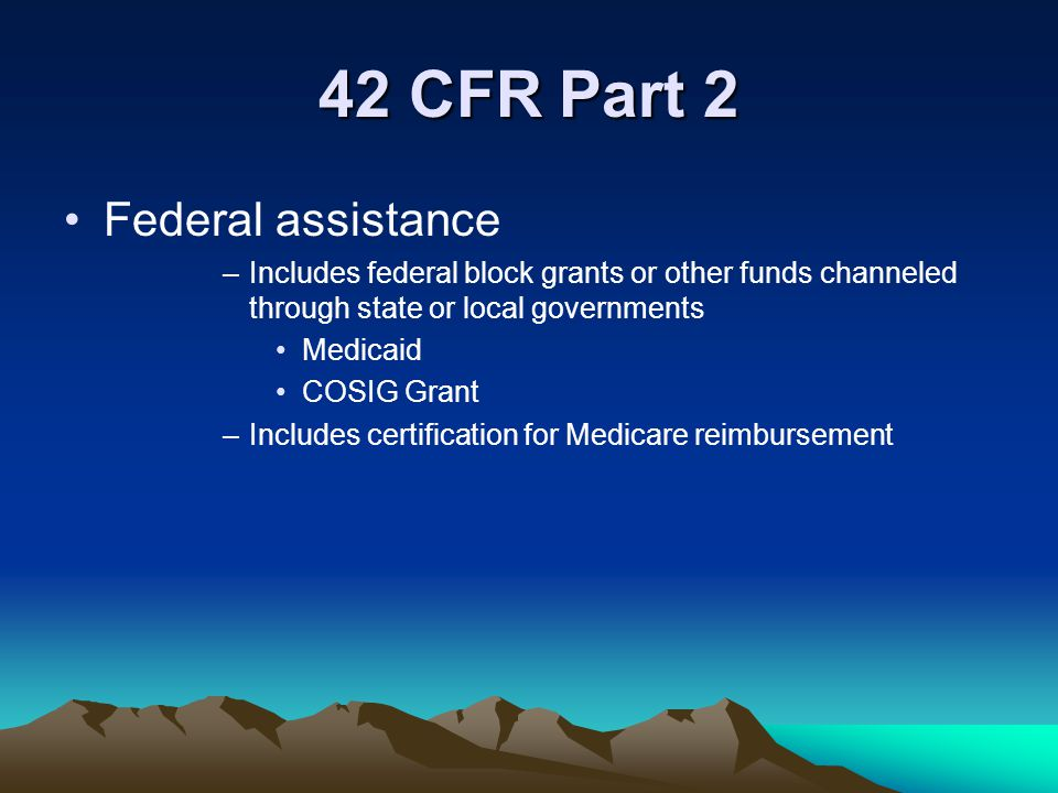 42 CFR Part 2 Federal assistance –Includes federal block grants or other funds channeled through state or local governments Medicaid COSIG Grant –Incl