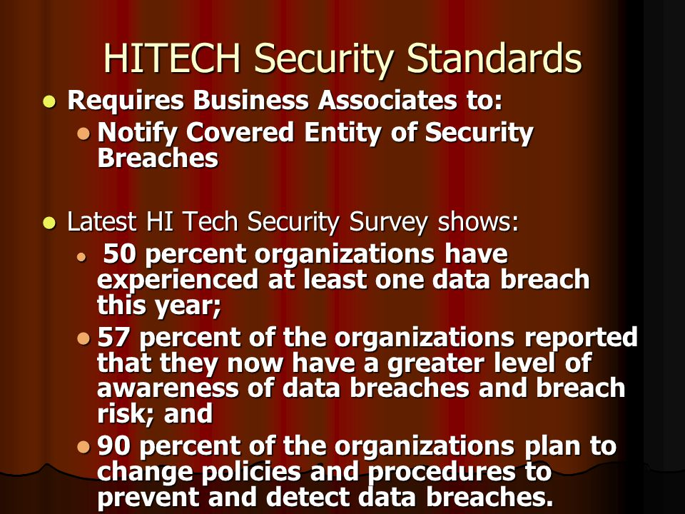 HITECH Security Standards Requires Business Associates to: Requires Business Associates to: Notify Covered Entity of Security Breaches Notify Covered Entity of Security Breaches Latest HI Tech Security Survey shows: Latest HI Tech Security Survey shows: 50 percent organizations have experienced at least one data breach this year; 50 percent organizations have experienced at least one data breach this year; 57 percent of the organizations reported that they now have a greater level of awareness of data breaches and breach risk; and 57 percent of the organizations reported that they now have a greater level of awareness of data breaches and breach risk; and 90 percent of the organizations plan to change policies and procedures to prevent and detect data breaches.