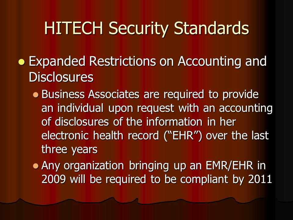 HITECH Security Standards Expanded Restrictions on Accounting and Disclosures Expanded Restrictions on Accounting and Disclosures Business Associates are required to provide an individual upon request with an accounting of disclosures of the information in her electronic health record ( EHR ) over the last three years Business Associates are required to provide an individual upon request with an accounting of disclosures of the information in her electronic health record ( EHR ) over the last three years Any organization bringing up an EMR/EHR in 2009 will be required to be compliant by 2011 Any organization bringing up an EMR/EHR in 2009 will be required to be compliant by 2011