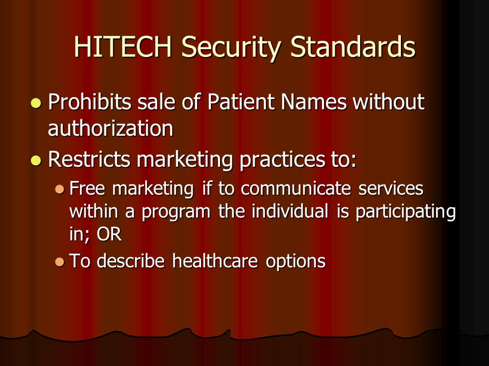 HITECH Security Standards Prohibits sale of Patient Names without authorization Prohibits sale of Patient Names without authorization Restricts marketing practices to: Restricts marketing practices to: Free marketing if to communicate services within a program the individual is participating in; OR Free marketing if to communicate services within a program the individual is participating in; OR To describe healthcare options To describe healthcare options