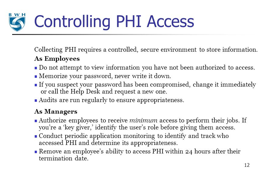 12 Controlling PHI Access Collecting PHI requires a controlled, secure environment to store information. As Employees Do not attempt to view informati