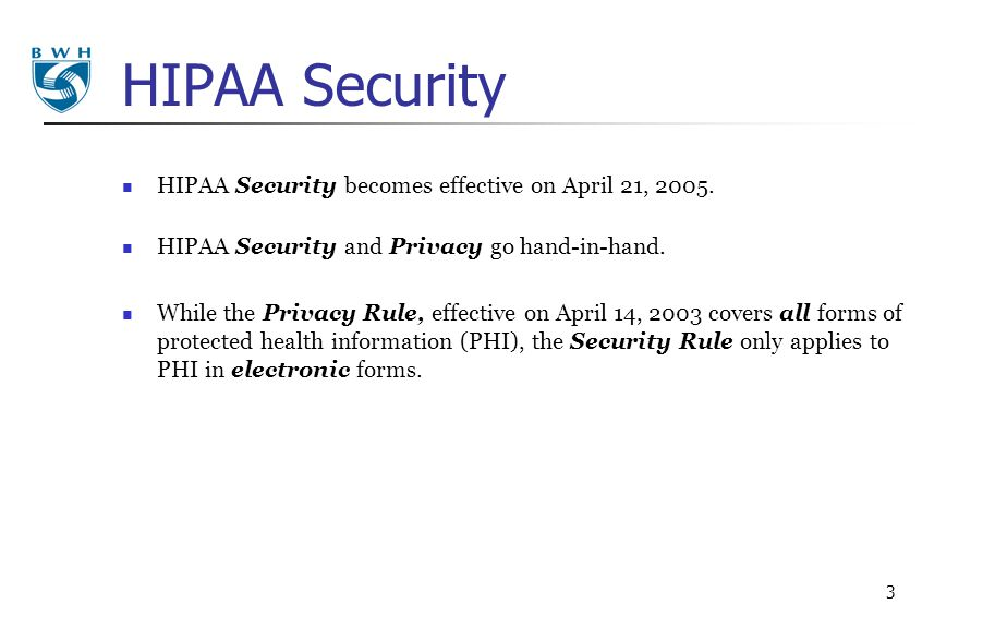 3 HIPAA Security HIPAA Security becomes effective on April 21, 2005. HIPAA Security and Privacy go hand-in-hand. While the Privacy Rule, effective on