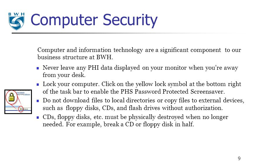 9 Computer and information technology are a significant component to our business structure at BWH. Computer Security Never leave any PHI data display