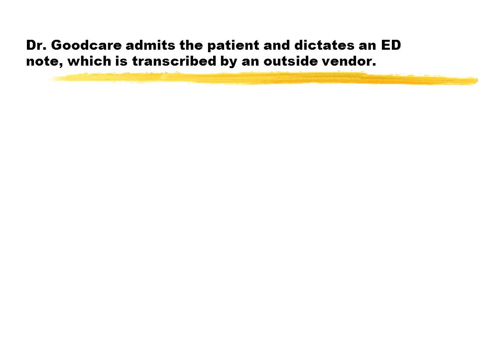 Dr. Goodcare admits the patient and dictates an ED note, which is transcribed by an outside vendor.