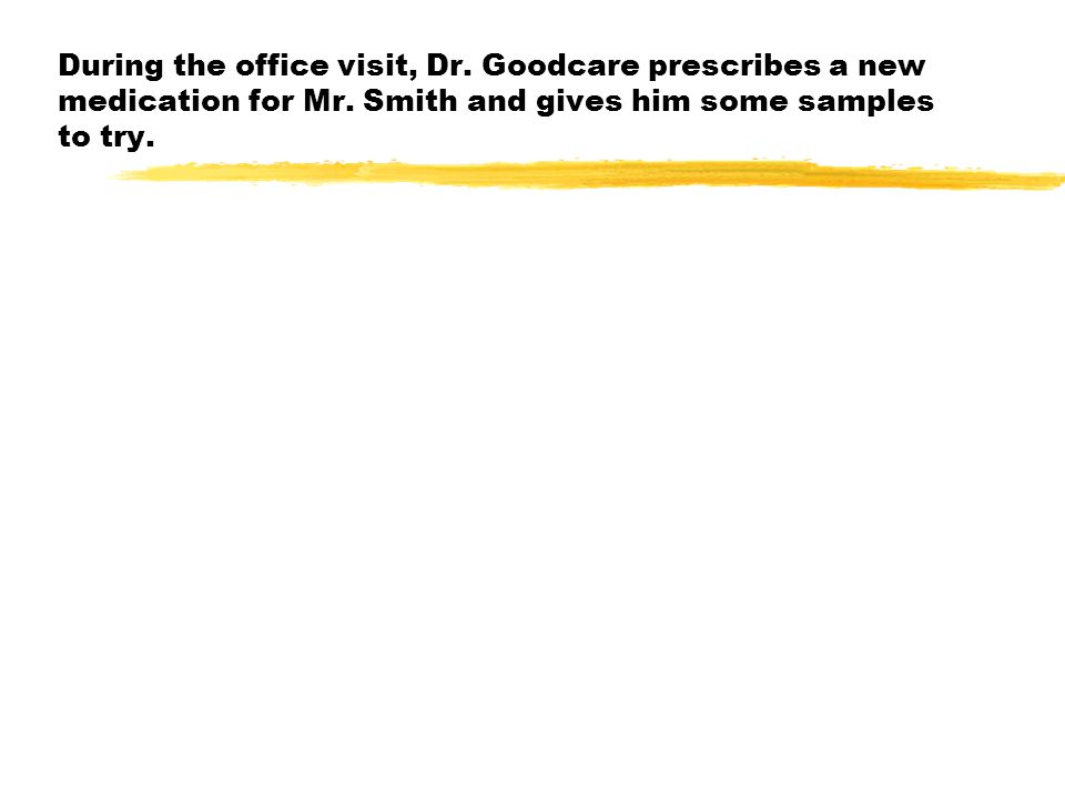 During the office visit, Dr. Goodcare prescribes a new medication for Mr.