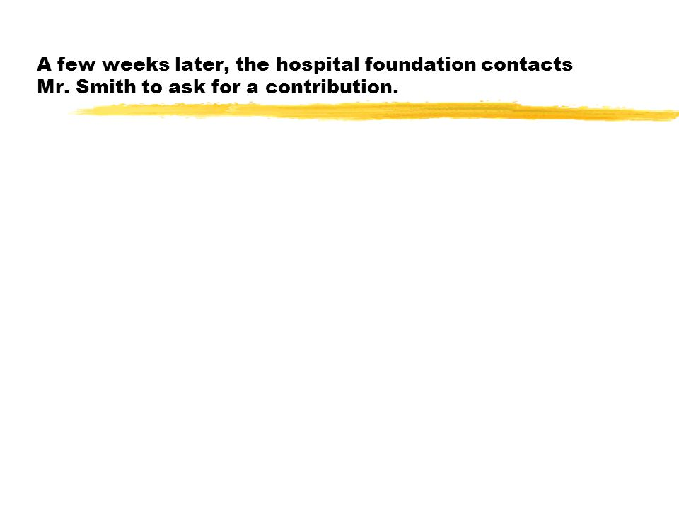 A few weeks later, the hospital foundation contacts Mr. Smith to ask for a contribution.