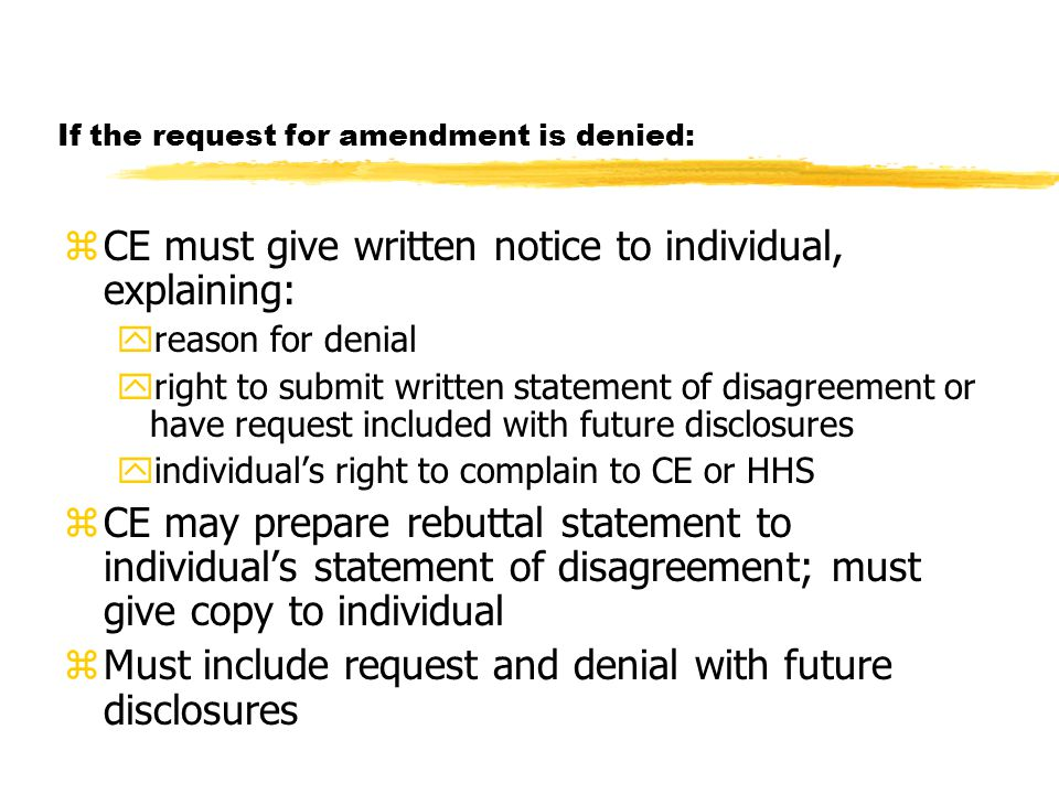 If the request for amendment is denied: zCE must give written notice to individual, explaining: yreason for denial yright to submit written statement of disagreement or have request included with future disclosures yindividual's right to complain to CE or HHS zCE may prepare rebuttal statement to individual's statement of disagreement; must give copy to individual zMust include request and denial with future disclosures