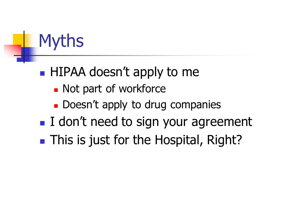Myths HIPAA doesn't apply to me Not part of workforce Doesn't apply to drug companies I don't need to sign your agreement This is just for the Hospital, Right?