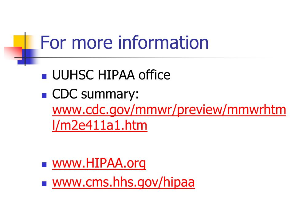 For more information UUHSC HIPAA office CDC summary: www.cdc.gov/mmwr/preview/mmwrhtm l/m2e411a1.htm www.cdc.gov/mmwr/preview/mmwrhtm l/m2e411a1.htm www.HIPAA.org www.cms.hhs.gov/hipaa