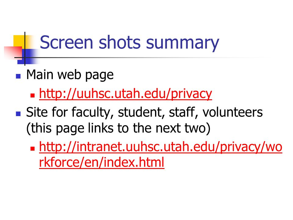 Screen shots summary Main web page http://uuhsc.utah.edu/privacy Site for faculty, student, staff, volunteers (this page links to the next two) http://intranet.uuhsc.utah.edu/privacy/wo rkforce/en/index.html http://intranet.uuhsc.utah.edu/privacy/wo rkforce/en/index.html