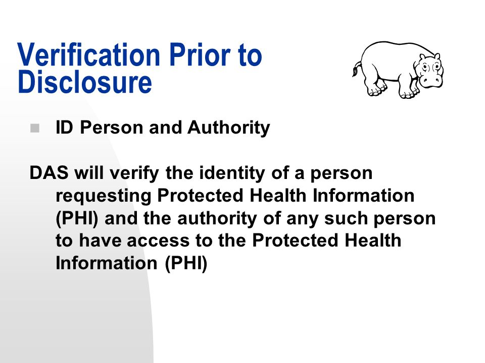 n ID Person and Authority DAS will verify the identity of a person requesting Protected Health Information (PHI) and the authority of any such person to have access to the Protected Health Information (PHI) Verification Prior to Disclosure