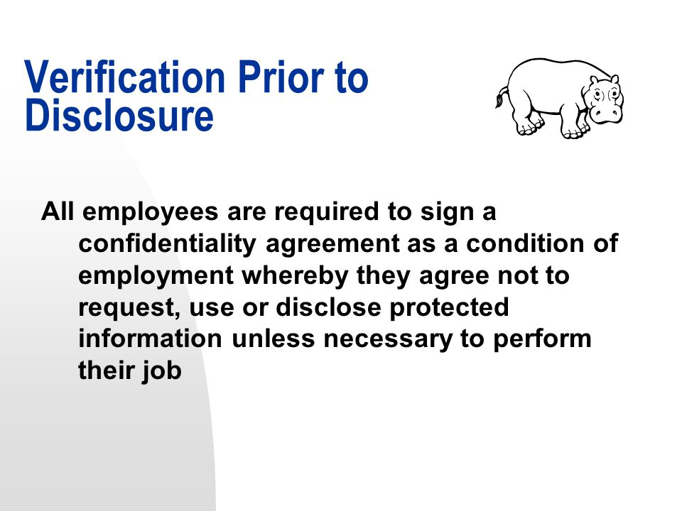 All employees are required to sign a confidentiality agreement as a condition of employment whereby they agree not to request, use or disclose protected information unless necessary to perform their job Verification Prior to Disclosure