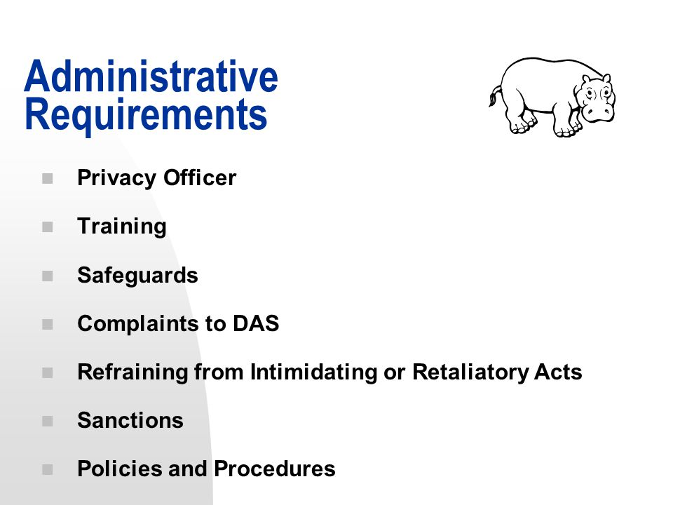 n Privacy Officer n Training n Safeguards n Complaints to DAS n Refraining from Intimidating or Retaliatory Acts n Sanctions n Policies and Procedures Administrative Requirements