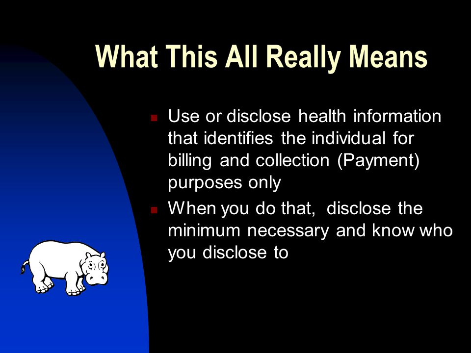 What This All Really Means Use or disclose health information that identifies the individual for billing and collection (Payment) purposes only When you do that, disclose the minimum necessary and know who you disclose to