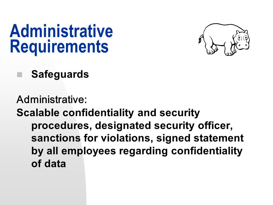 n Safeguards Administrative: Scalable confidentiality and security procedures, designated security officer, sanctions for violations, signed statement by all employees regarding confidentiality of data Administrative Requirements