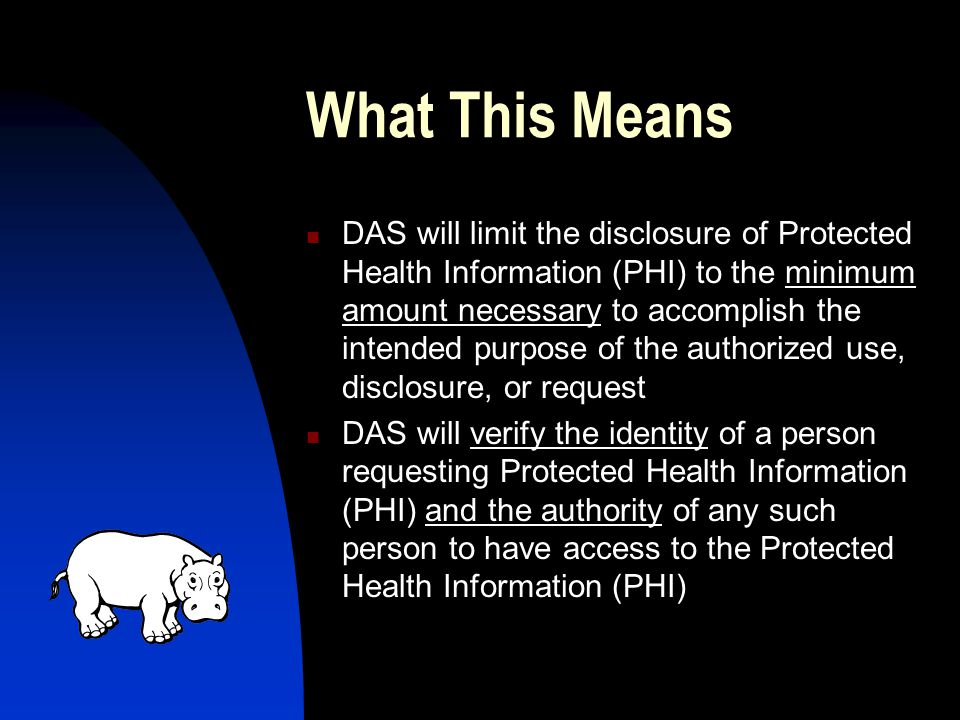 What This Means DAS will limit the disclosure of Protected Health Information (PHI) to the minimum amount necessary to accomplish the intended purpose of the authorized use, disclosure, or request DAS will verify the identity of a person requesting Protected Health Information (PHI) and the authority of any such person to have access to the Protected Health Information (PHI)
