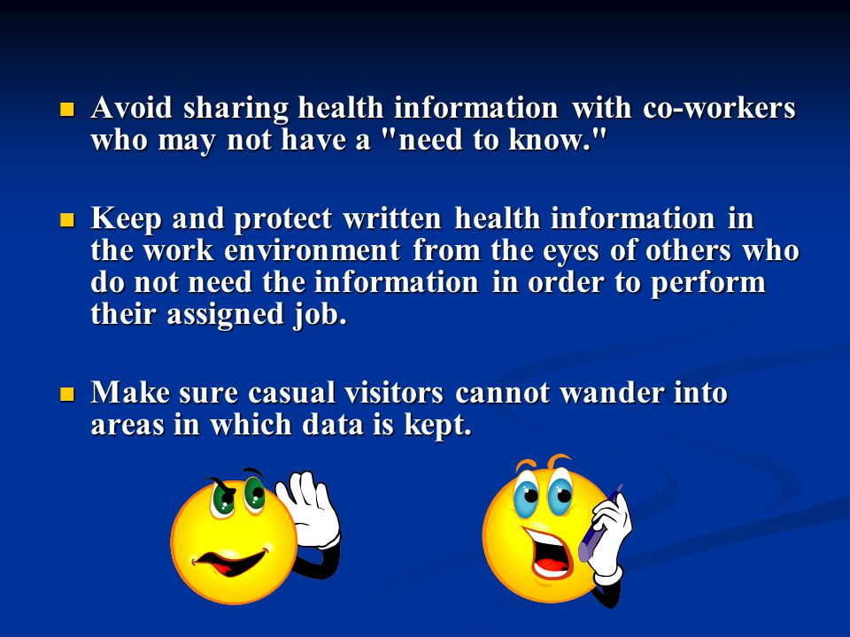 Avoid sharing health information with co-workers who may not have a need to know. Avoid sharing health information with co-workers who may not have a need to know. Keep and protect written health information in the work environment from the eyes of others who do not need the information in order to perform their assigned job.