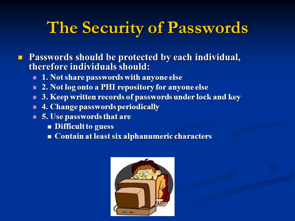 The Security of Passwords Passwords should be protected by each individual, therefore individuals should: Passwords should be protected by each individual, therefore individuals should: 1.
