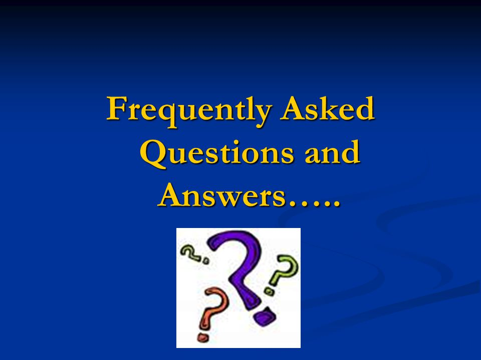 Frequently Asked Questions and Answers…..