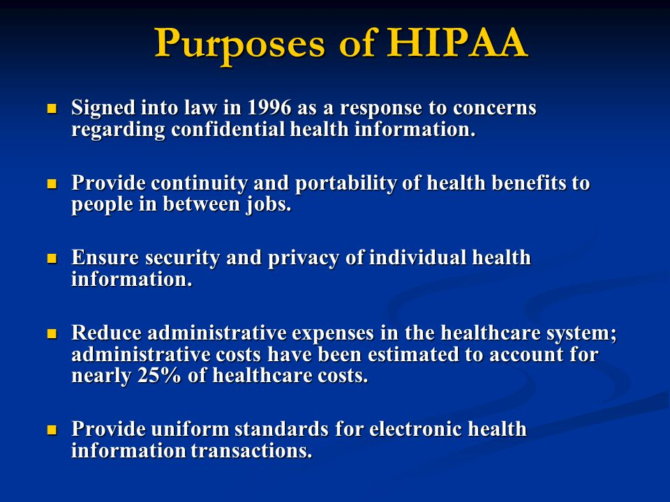 Purposes of HIPAA Signed into law in 1996 as a response to concerns regarding confidential health information.