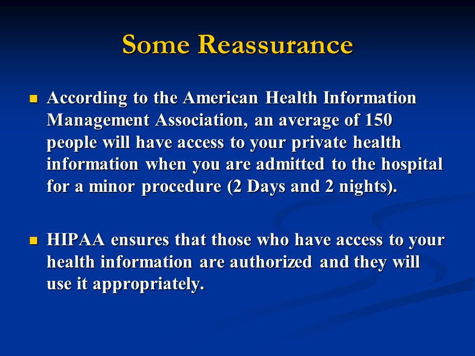 Some Reassurance According to the American Health Information Management Association, an average of 150 people will have access to your private health information when you are admitted to the hospital for a minor procedure (2 Days and 2 nights).