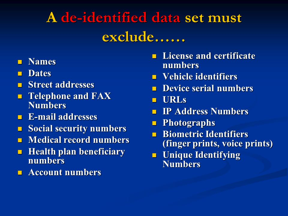 A de-identified data set must exclude…… Names Names Dates Dates Street addresses Street addresses Telephone and FAX Numbers Telephone and FAX Numbers E-mail addresses E-mail addresses Social security numbers Social security numbers Medical record numbers Medical record numbers Health plan beneficiary numbers Health plan beneficiary numbers Account numbers Account numbers License and certificate numbers Vehicle identifiers Device serial numbers URLs IP Address Numbers Photographs Biometric Identifiers (finger prints, voice prints) Unique Identifying Numbers