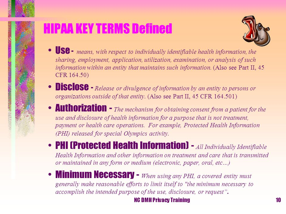 NC DMH Privacy Training10 HIPAA KEY TERMS Defined Use - means, with respect to individually identifiable health information, the sharing, employment, application, utilization, examination, or analysis of such information within an entity that maintains such information.