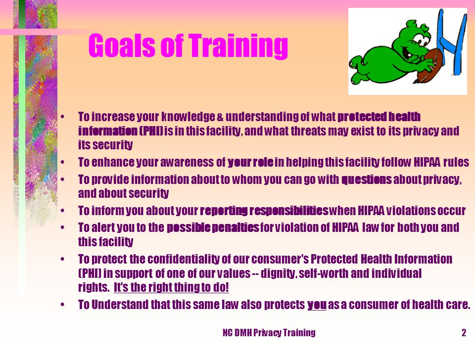NC DMH Privacy Training2 Goals of Training To increase your knowledge & understanding of what protected health information (PHI) is in this facility, and what threats may exist to its privacy and its security To enhance your awareness of your role in helping this facility follow HIPAA rules To provide information about to whom you can go with questions about privacy, and about security To inform you about your reporting responsibilities when HIPAA violations occur To alert you to the possible penalties for violation of HIPAA law for both you and this facility To protect the confidentiality of our consumer s Protected Health Information (PHI) in support of one of our values -- dignity, self-worth and individual rights.