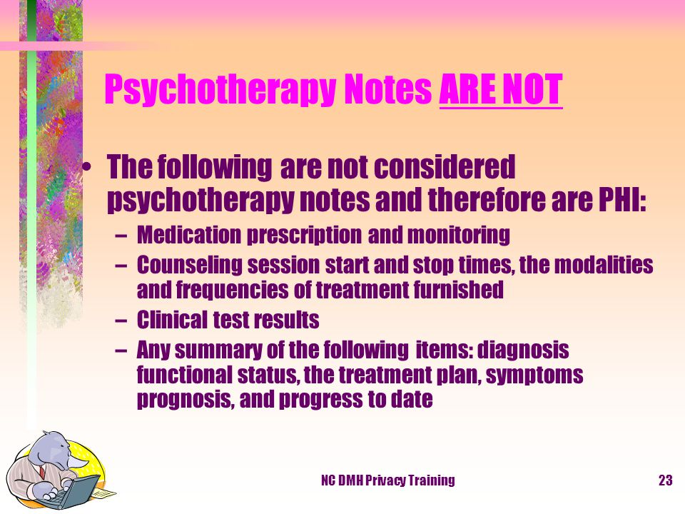 NC DMH Privacy Training23 Psychotherapy Notes ARE NOT The following are not considered psychotherapy notes and therefore are PHI: –Medication prescription and monitoring –Counseling session start and stop times, the modalities and frequencies of treatment furnished –Clinical test results –Any summary of the following items: diagnosis functional status, the treatment plan, symptoms prognosis, and progress to date