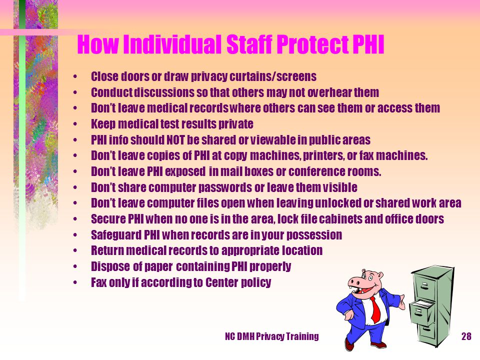 NC DMH Privacy Training28 How Individual Staff Protect PHI Close doors or draw privacy curtains/screens Conduct discussions so that others may not overhear them Don't leave medical records where others can see them or access them Keep medical test results private PHI info should NOT be shared or viewable in public areas Don't leave copies of PHI at copy machines, printers, or fax machines.