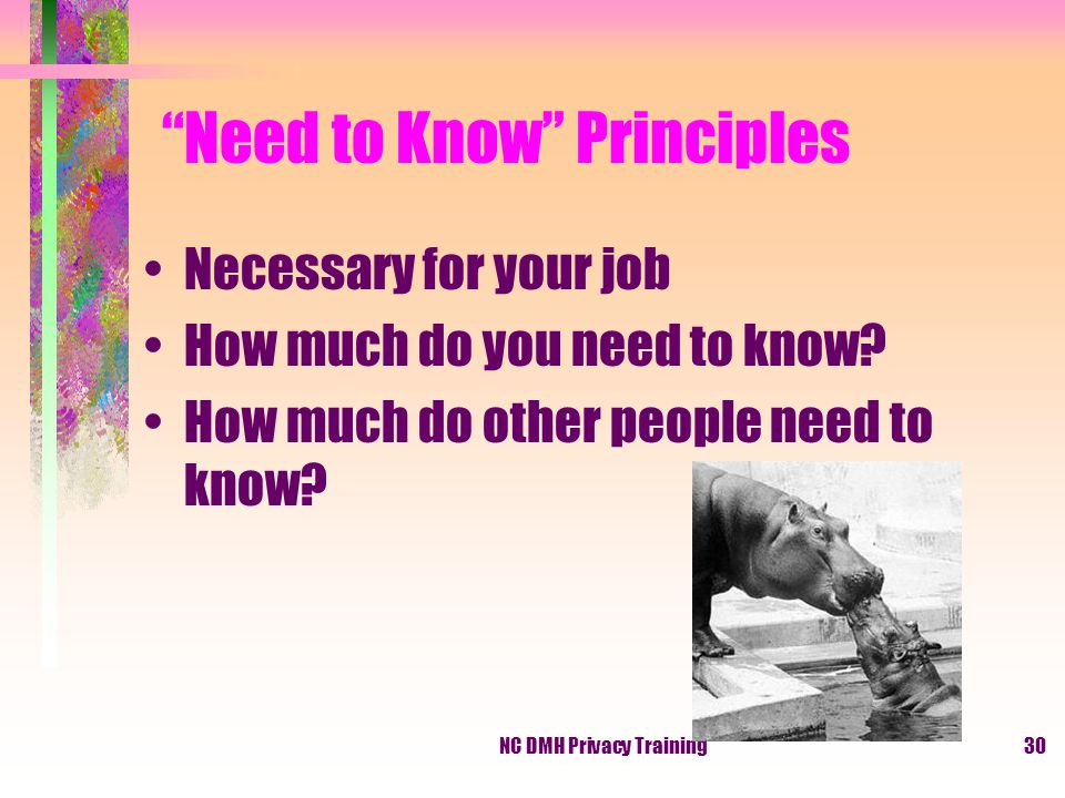 NC DMH Privacy Training30 Need to Know Principles Necessary for your job How much do you need to know.