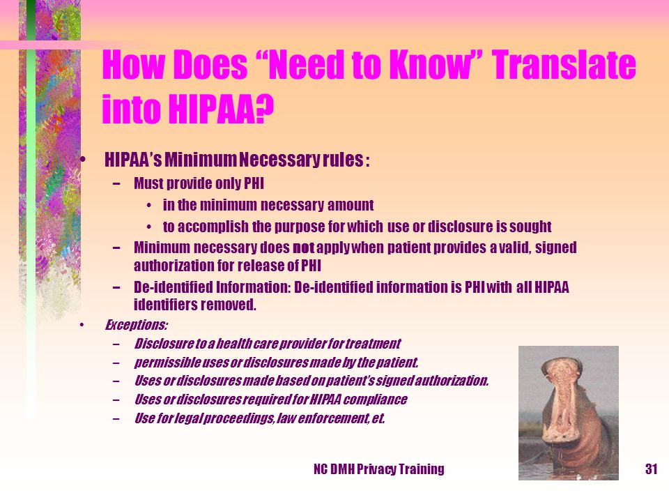 NC DMH Privacy Training31 HIPAA's Minimum Necessary rules : –Must provide only PHI in the minimum necessary amount to accomplish the purpose for which use or disclosure is sought –Minimum necessary does not apply when patient provides a valid, signed authorization for release of PHI –De-identified Information: De-identified information is PHI with all HIPAA identifiers removed.
