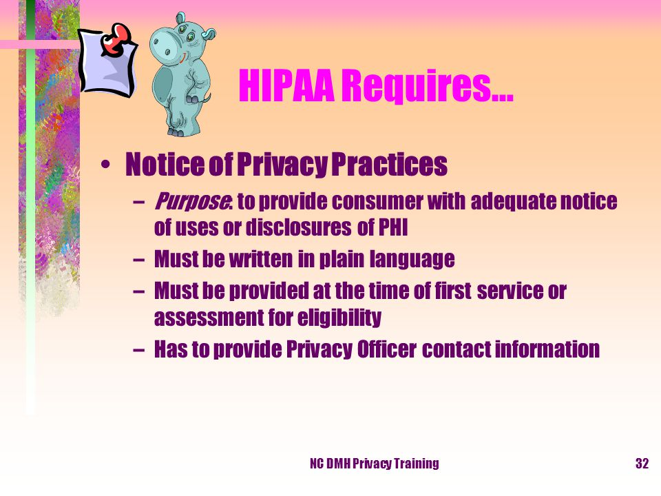 NC DMH Privacy Training32 HIPAA Requires… Notice of Privacy Practices –Purpose: to provide consumer with adequate notice of uses or disclosures of PHI –Must be written in plain language –Must be provided at the time of first service or assessment for eligibility –Has to provide Privacy Officer contact information