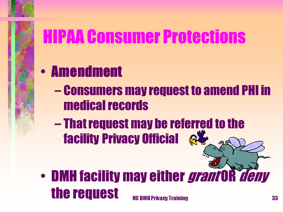 NC DMH Privacy Training33 HIPAA Consumer Protections Amendment –Consumers may request to amend PHI in medical records –That request may be referred to the facility Privacy Official DMH facility may either grant OR deny the request