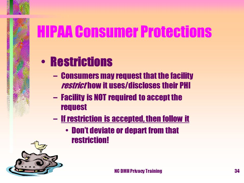 NC DMH Privacy Training34 HIPAA Consumer Protections Restrictions –Consumers may request that the facility restrict how it uses/discloses their PHI –Facility is NOT required to accept the request –If restriction is accepted, then follow it Don't deviate or depart from that restriction!