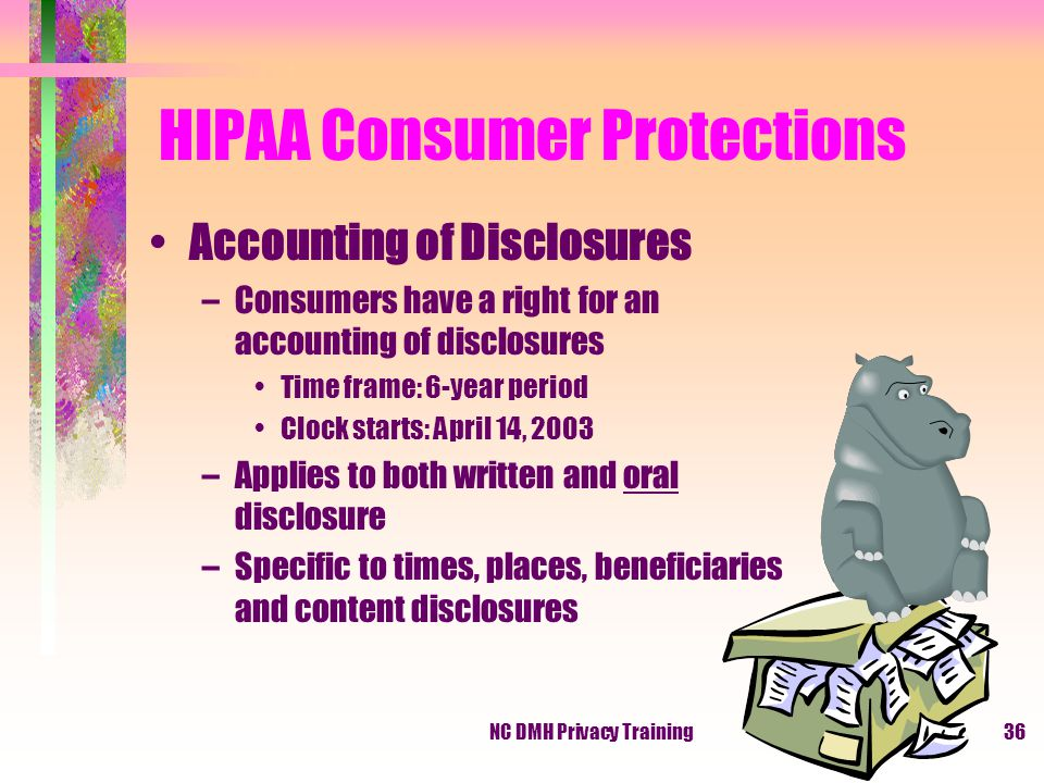 NC DMH Privacy Training36 HIPAA Consumer Protections Accounting of Disclosures –Consumers have a right for an accounting of disclosures Time frame: 6-year period Clock starts: April 14, 2003 –Applies to both written and oral disclosure –Specific to times, places, beneficiaries and content disclosures
