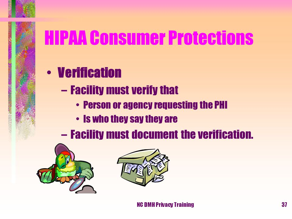 NC DMH Privacy Training37 HIPAA Consumer Protections Verification –Facility must verify that Person or agency requesting the PHI Is who they say they are –Facility must document the verification.