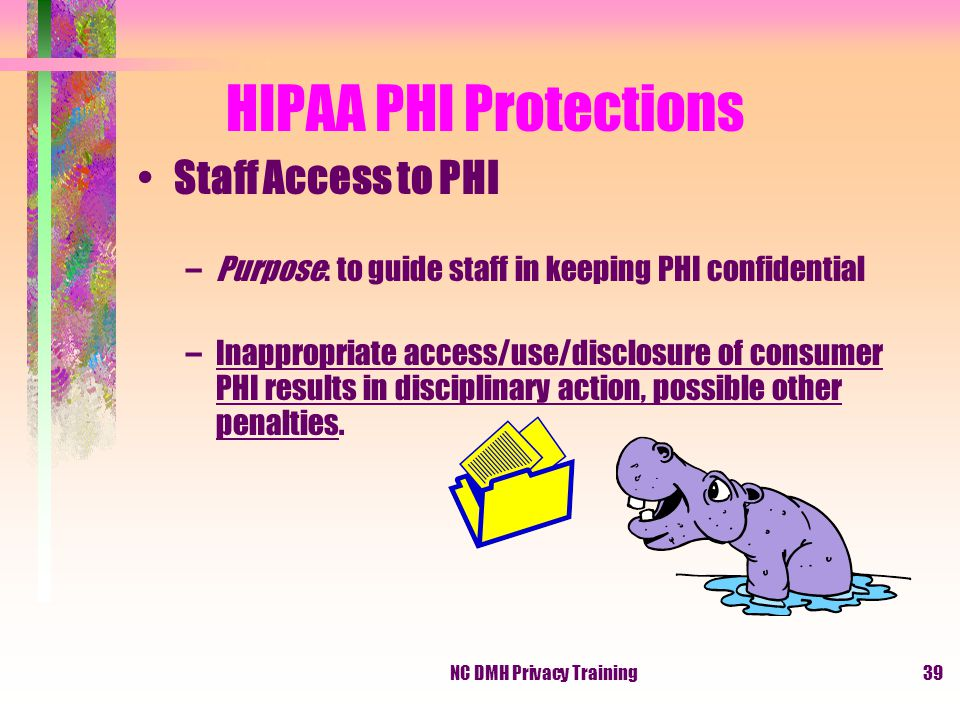 NC DMH Privacy Training39 HIPAA PHI Protections Staff Access to PHI –Purpose: to guide staff in keeping PHI confidential –Inappropriate access/use/disclosure of consumer PHI results in disciplinary action, possible other penalties.