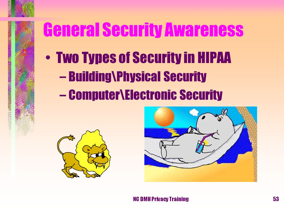 NC DMH Privacy Training53 General Security Awareness Two Types of Security in HIPAA –Building\Physical Security –Computer\Electronic Security