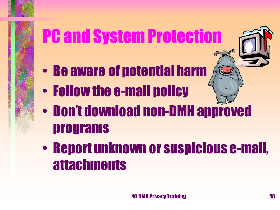 NC DMH Privacy Training58 PC and System Protection Be aware of potential harm Follow the e-mail policy Don't download non-DMH approved programs Report unknown or suspicious e-mail, attachments