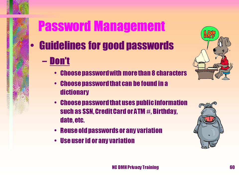 NC DMH Privacy Training60 Password Management Guidelines for good passwords –Don't Choose password with more than 8 characters Choose password that can be found in a dictionary Choose password that uses public information such as SSN, Credit Card or ATM #, Birthday, date, etc.