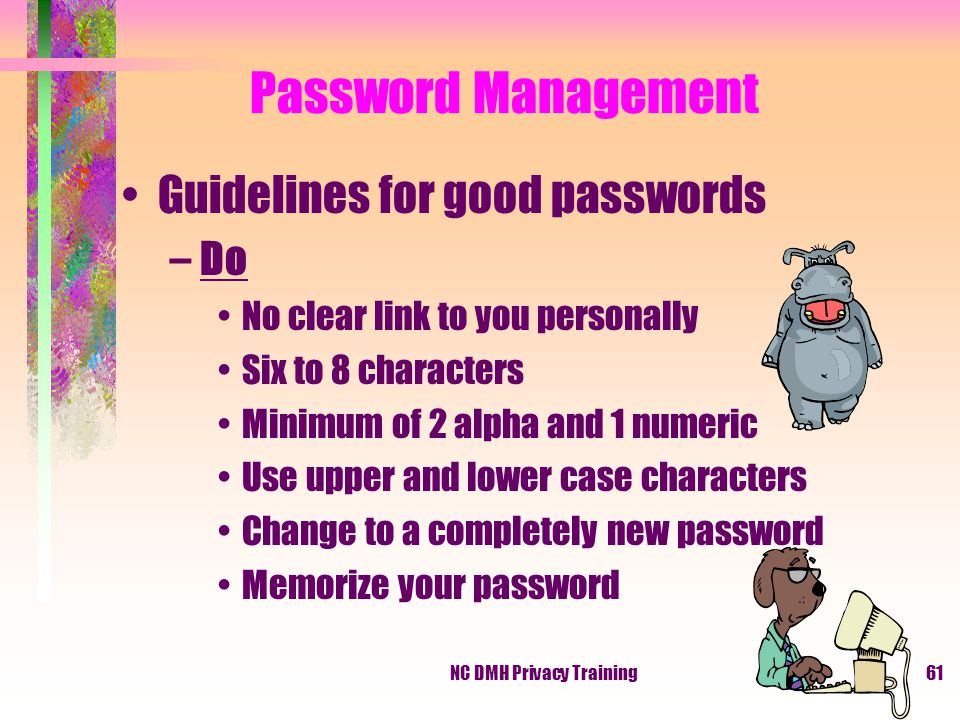 NC DMH Privacy Training61 Guidelines for good passwords –Do No clear link to you personally Six to 8 characters Minimum of 2 alpha and 1 numeric Use upper and lower case characters Change to a completely new password Memorize your password Password Management