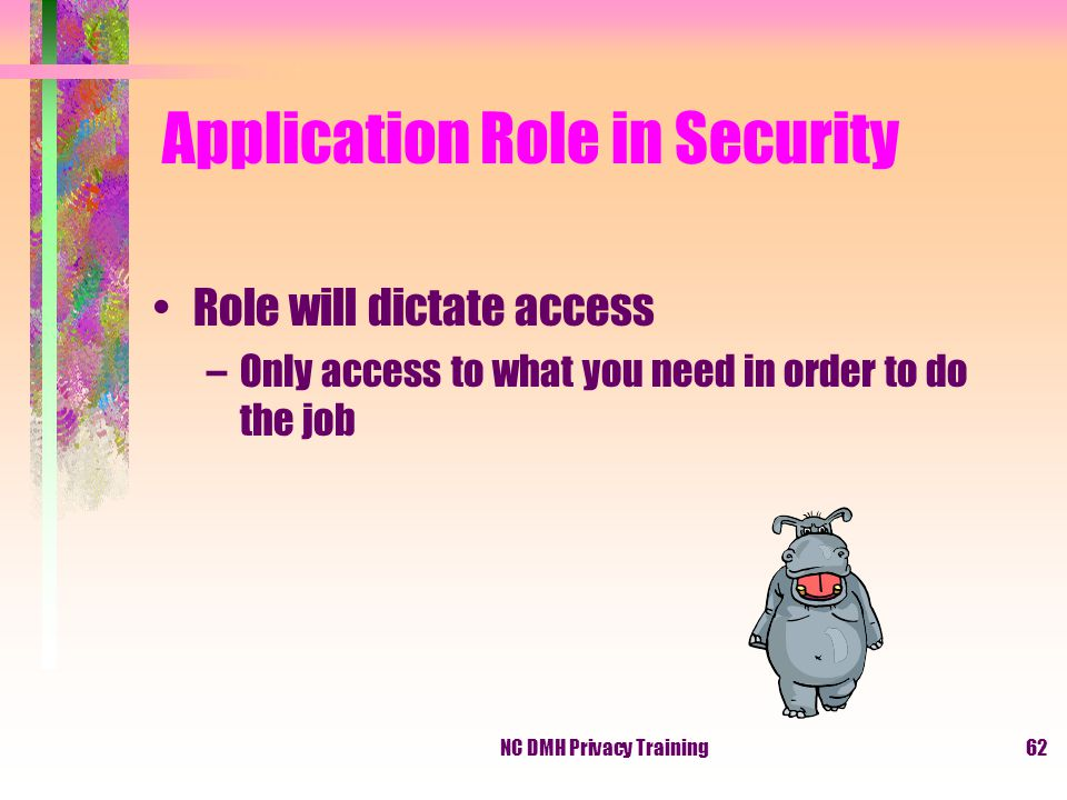 NC DMH Privacy Training62 Application Role in Security Role will dictate access –Only access to what you need in order to do the job