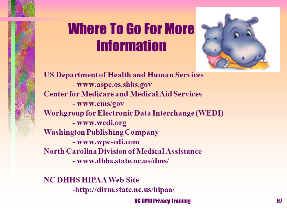 NC DMH Privacy Training67 Where To Go For More Information US Department of Health and Human Services - www.aspe.os.shhs.gov Center for Medicare and Medical Aid Services - www.cms/gov Workgroup for Electronic Data Interchange (WEDI) - www.wedi.org Washington Publishing Company - www.wpc-edi.com North Carolina Division of Medical Assistance - www.dhhs.state.nc.us/dms/ NC DHHS HIPAA Web Site -http://dirm.state.nc.us/hipaa/