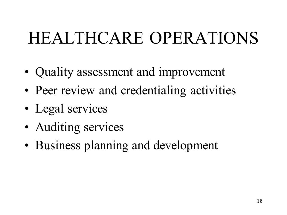 18 HEALTHCARE OPERATIONS Quality assessment and improvement Peer review and credentialing activities Legal services Auditing services Business planning and development