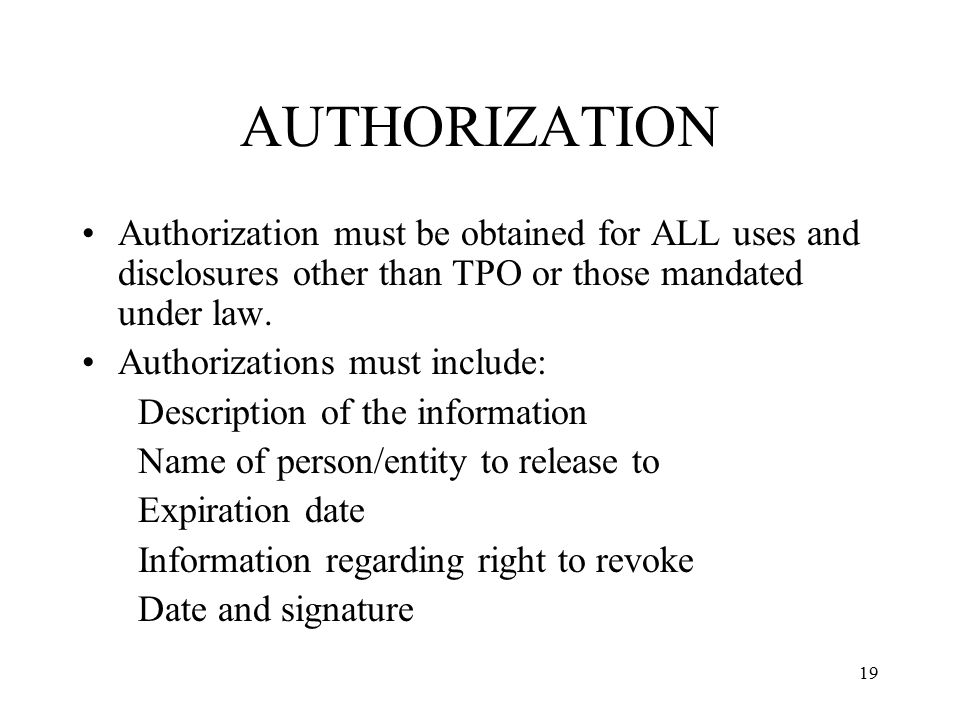 19 AUTHORIZATION Authorization must be obtained for ALL uses and disclosures other than TPO or those mandated under law.