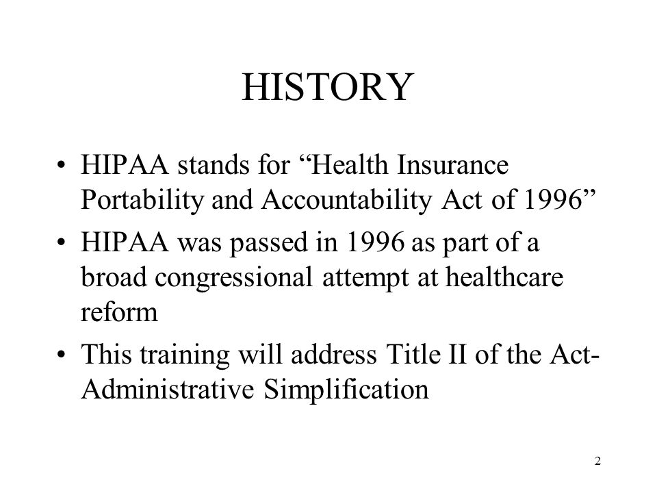 2 HISTORY HIPAA stands for Health Insurance Portability and Accountability Act of 1996 HIPAA was passed in 1996 as part of a broad congressional attempt at healthcare reform This training will address Title II of the Act- Administrative Simplification