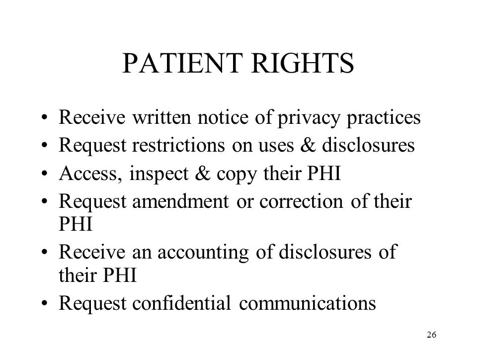 26 PATIENT RIGHTS Receive written notice of privacy practices Request restrictions on uses & disclosures Access, inspect & copy their PHI Request amendment or correction of their PHI Receive an accounting of disclosures of their PHI Request confidential communications