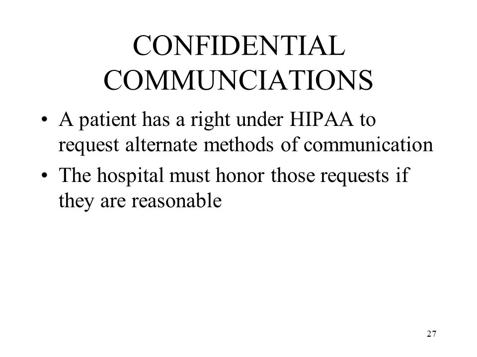 27 CONFIDENTIAL COMMUNCIATIONS A patient has a right under HIPAA to request alternate methods of communication The hospital must honor those requests if they are reasonable